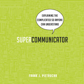 Supercommunicator: Explaining the Complicated So Anyone Can Understand Audiobook, by Frank J. Pietrucha