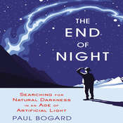 The End of Night: Searching for Natural Darkness in an Age of Artificial Light Audiobook, by Paul Bogard
