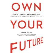 Own Your Future: How to Think Like an Entrepreneur and Thrive in an Unpredictable Economy, by Paul B. Brown