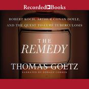 The Remedy: Robert Koch, Arthur Conan Doyle, and the Quest to Cure Tuberculosis, by Thomas Goetz