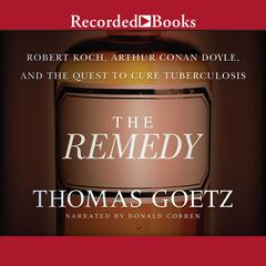 The Remedy: Robert Koch, Arthur Conan Doyle, and the Quest to Cure Tuberculosis Audiobook, by Thomas Goetz
