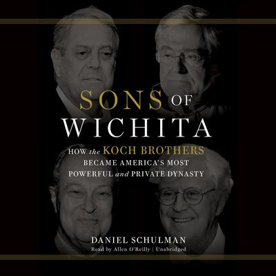 Sons of Wichita: How the Koch Brothers Became Americas Most Powerful and Private Dynasty Audiobook, by Daniel  Schulman