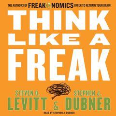 Think like a Freak: The Authors of Freakonomics Offer to Retrain Your Brain Audiobook, by Steven D. Levitt, Stephen J. Dubner