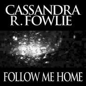 Follow Me Home, by Cassandra R. Fowlie