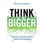 Think Bigger: Developing a Successful Big Data Strategy for Your Business, by Mark van Rijmenam
