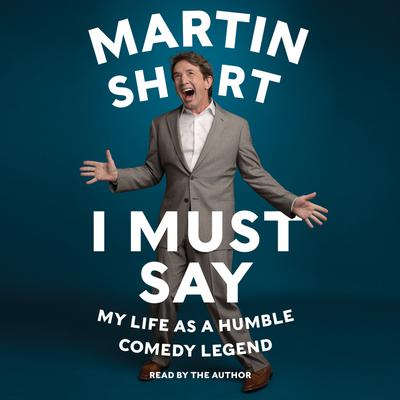 I Must Say: My Life As Humble Comedy Legend Audiobook, by Martin Short