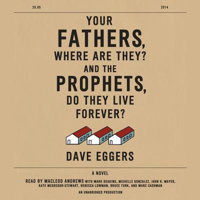 Your Fathers, Where Are They? And the Prophets, Do They Live Forever? Audiobook, by Dave Eggers