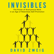 Invisibles: The Power of Anonymous Work in an Age of Relentless Self-Promotion, by David Zweig