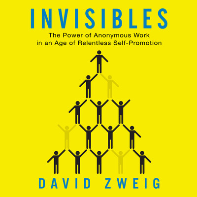 Invisibles: The Power of Anonymous Work in an Age of Relentless Self-Promotion Audiobook, by David Zweig