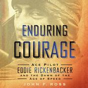 Enduring Courage: Ace Pilot Eddie Rickenbacker and the Dawn of the Age of Speed: Ace Pilot Eddie Rickenbacker and the Dawn of the Age of Speed, by John F. Ross, Martha Woodroof