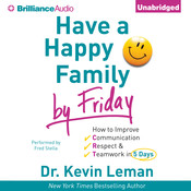 Have a Happy Family by Friday: How to Improve Communication, Respect & Teamwork in 5 Days, by Kevin Leman