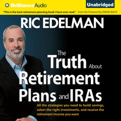 The Truth About Retirement Plans and IRAs: All the Strategies You Need to Build Savings, Select the Right Investments, and Receive the Retirement Income You Want Audiobook, by Ric Edelman