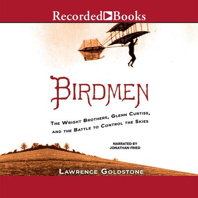 Birdmen: The Wright Brothers, Glenn Curtiss, and the Battle to Control the Skies Audiobook, by Lawrence Goldstone