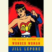 The Secret History of Wonder Woman, by Jill Lepore
