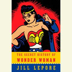 The Secret History of Wonder Woman Audiobook, by Jill Lepore