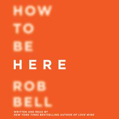 How to Be Here: A Guide to Creating a Life Worth Living Audiobook, by Rob Bell