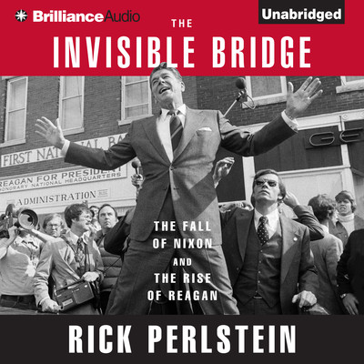 The Invisible Bridge: The Fall of Nixon and the Rise of Reagan Audiobook, by Rick Perlstein