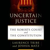 Uncertain Justice: The Roberts Court and the Constitution, by Laurence Tribe, Joshua Matz