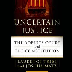 Uncertain Justice: The Roberts Court and the Constitution Audiobook, by Joshua Matz, Laurence Tribe