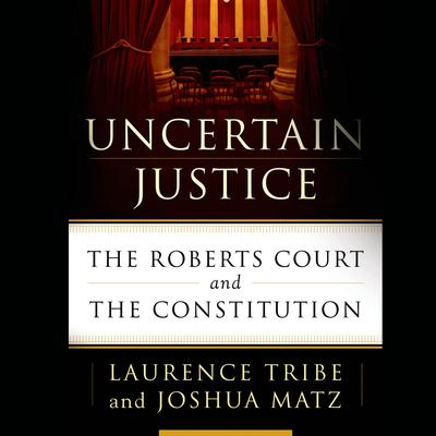 Uncertain Justice: The Roberts Court and the Constitution Audiobook, by Laurence Tribe