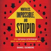 Worthless, Impossible, and Stupid: How Contrarian Entrepreneurs Create and Capture Extraordinary Value, by Daniel Isenberg