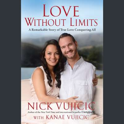 Love Without Limits: A Remarkable Story of True Love Conquering All Audiobook, by Nick Vujicic