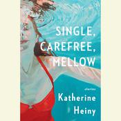 Single, Carefree, Mellow: Stories Audiobook, by Katherine Heiny