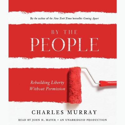 By the People: Rebuilding Liberty Without Permission Audiobook, by Charles Murray
