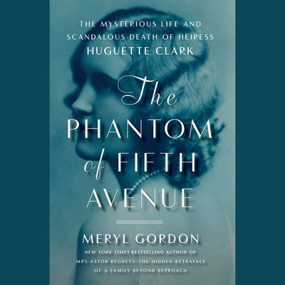 The Phantom of Fifth Avenue: The Mysterious Life and Scandalous Death of Heiress Huguette Clark Audiobook, by Meryl Gordon