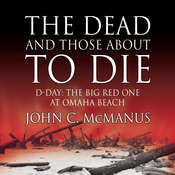 The Dead and Those about to Die: D-Day: The Big Red One at Omaha Beach, by John C. McManus
