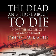 The Dead and Those About to Die: D-Day: The Big Red One at Omaha Beach Audiobook, by John C. McManus