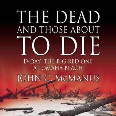 The Dead and Those About to Die: D-Day: The Big Red One at Omaha Beach Audiobook, by
