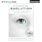 The Children of Now … Evolution: How We Can Support the Fast-Forward Evolution of Our Children and All of Humanity Audiobook, by Meg Blackburn Losey, Meg Blackburn Losey, Ph.D.