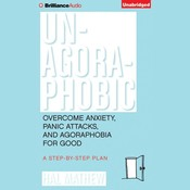 Un-Agoraphobic: Overcome Anxiety, Panic Attacks, and Agoraphobia for Good: A Step-by-Step Plan, by Hal Matthew