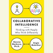 Collaborative Intelligence: Four Influential Strategies for Thinking with People Who Think Differently, by Dawna Markova, Angie McArthur