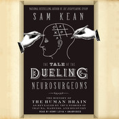 The Tale of the Dueling Neurosurgeons: The History of the Human Brain as Revealed by True Stories of Trauma, Madness, and Recovery, by Sam Kean
