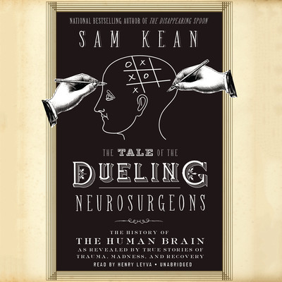 The Tale of the Dueling Neurosurgeons: The History of the Human Brain as Revealed by True Stories of Trauma, Madness, and Recovery Audiobook, by Sam Kean