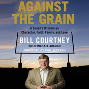 Against the Grain: A Coachs Wisdom on Character, Faith, Family, and Love Audiobook, by Bill Courtney