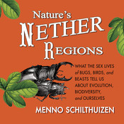 Nature's Nether Regions: What the Sex Lives of Bugs, Birds, and Beasts Tell Us about Evolution, Biodiversity, and Ourselves, by Menno Schithuizen