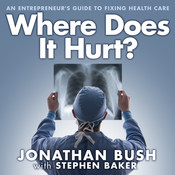 Where Does It Hurt?: An Entrepreneurs Guide to Fixing Health Care Audiobook, by Jonathan Bush, Stephen Baker