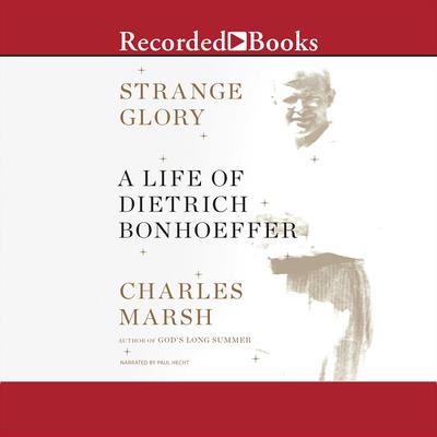 Strange Glory: A Life of Dietrich Bonhoeffer Audiobook, by Charles Marsh