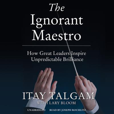 The Ignorant Maestro: How Great Leaders Inspire Unpredictable Brilliance Audiobook, by Itay Talgam