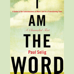 I Am The Word: A Guide to the Consciousness of Mans Self in a Transitioning Time Audiobook, by Paul Selig