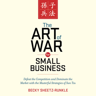 The Art War for Small Business: Defeat the Competition and Dominate the Market with the Masterful Strategies of Sun Tzu Audiobook, by Becky Sheetz-Runkle