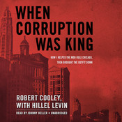When Corruption Was King: How I Helped the Mob Rule Chicago, Then Brought the Outfit Down, by Robert Cooley