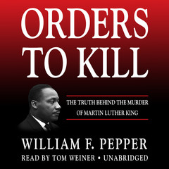Orders to Kill: The Truth behind the Murder of Martin Luther King Audiobook, by William F. Pepper