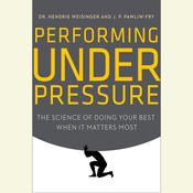 Performing Under Pressure: The Science of Doing Your Best When It Matters Most Audiobook, by Hendrie Weisinger, J. P. Pawliw-Fry