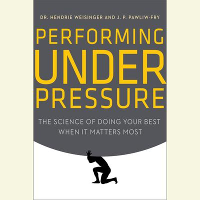 Performing Under Pressure: The Science of Doing Your Best When It Matters Most Audiobook, by Hendrie Weisinger