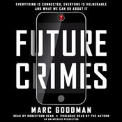 Future Crimes: Everything Is Connected, Everyone Is Vulnerable and What We Can Do About It, by Marc Goodman