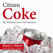 Citizen Coke: The Making of Coca-Cola Capitalism, by Bartow J. Elmore
